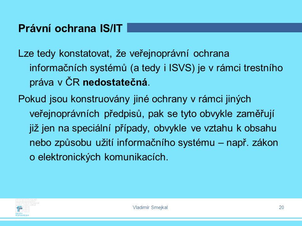Vladimír Smejkal 20 Právní ochrana IS/IT Lze tedy konstatovat, že veřejnoprávní ochrana informačních systémů (a tedy i ISVS) je v rámci trestního práva v ČR nedostatečná.