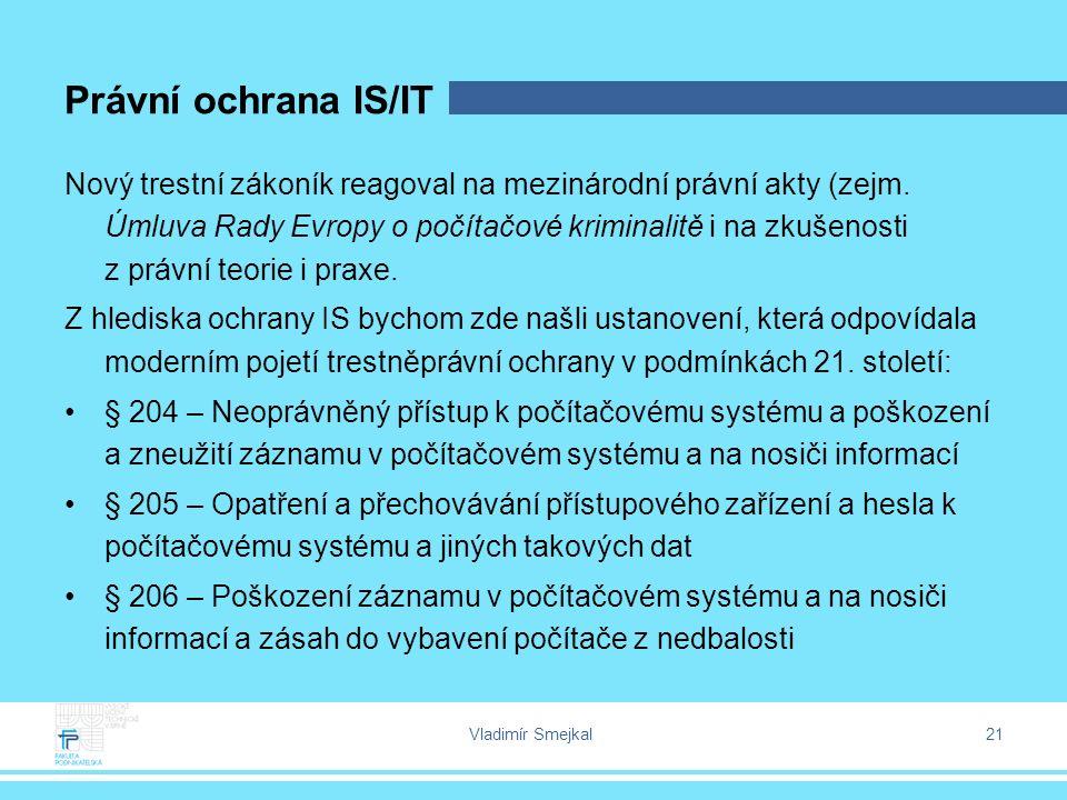 Vladimír Smejkal 21 Právní ochrana IS/IT Nový trestní zákoník reagoval na mezinárodní právní akty (zejm.