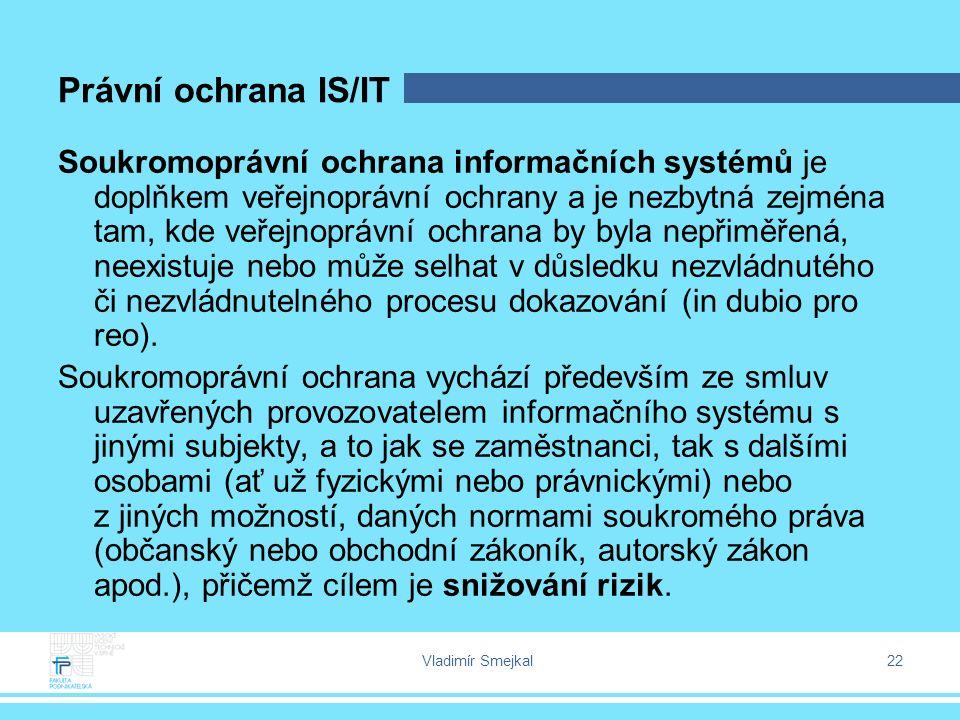 Vladimír Smejkal 22 Právní ochrana IS/IT Soukromoprávní ochrana informačních systémů je doplňkem veřejnoprávní ochrany a je nezbytná zejména tam, kde veřejnoprávní ochrana by byla nepřiměřená, neexistuje nebo může selhat v důsledku nezvládnutého či nezvládnutelného procesu dokazování (in dubio pro reo).