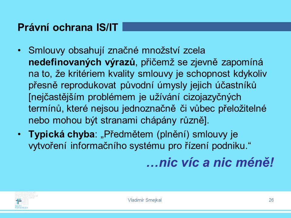 Vladimír Smejkal 26 Právní ochrana IS/IT Smlouvy obsahují značné množství zcela nedefinovaných výrazů, přičemž se zjevně zapomíná na to, že kritériem