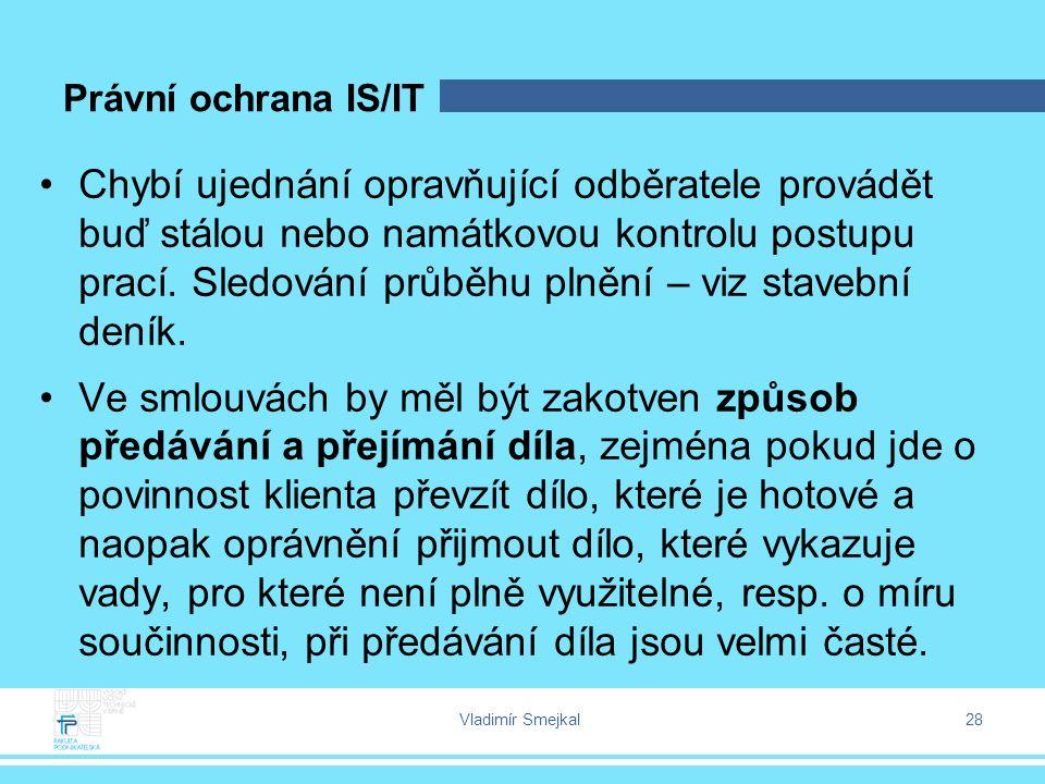 Vladimír Smejkal 28 Právní ochrana IS/IT Chybí ujednání opravňující odběratele provádět buď stálou nebo namátkovou kontrolu postupu prací. Sledování p