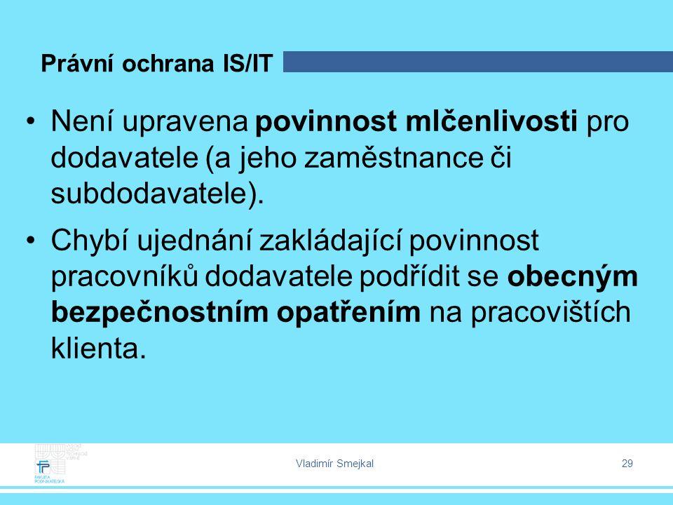 Vladimír Smejkal 29 Právní ochrana IS/IT Není upravena povinnost mlčenlivosti pro dodavatele (a jeho zaměstnance či subdodavatele). Chybí ujednání zak