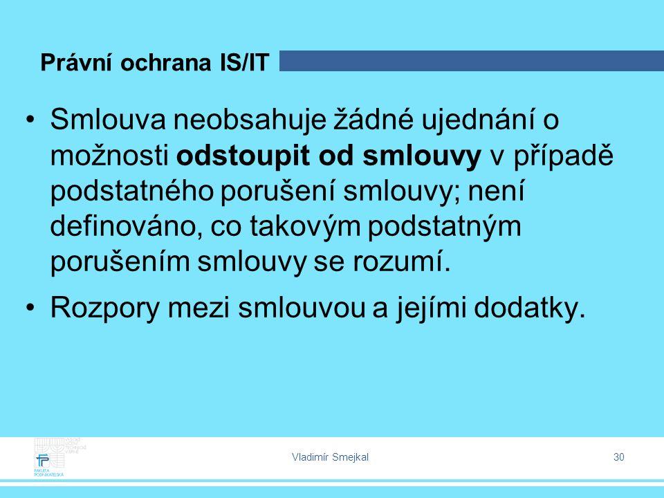 Vladimír Smejkal 30 Právní ochrana IS/IT Smlouva neobsahuje žádné ujednání o možnosti odstoupit od smlouvy v případě podstatného porušení smlouvy; není definováno, co takovým podstatným porušením smlouvy se rozumí.