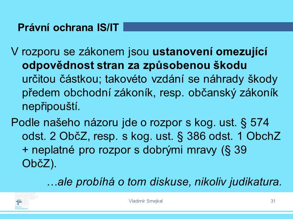 Vladimír Smejkal 31 Právní ochrana IS/IT V rozporu se zákonem jsou ustanovení omezující odpovědnost stran za způsobenou škodu určitou částkou; takovét