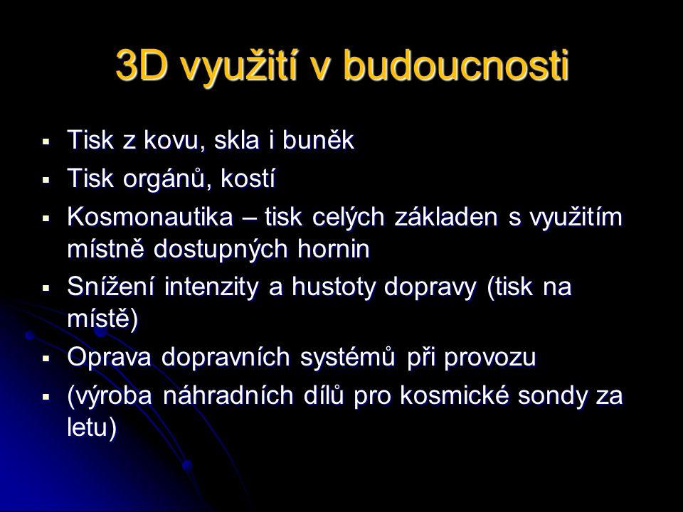 3D využití v budoucnosti  Tisk z kovu, skla i buněk  Tisk orgánů, kostí  Kosmonautika – tisk celých základen s využitím místně dostupných hornin  Snížení intenzity a hustoty dopravy (tisk na místě)  Oprava dopravních systémů při provozu  (výroba náhradních dílů pro kosmické sondy za letu)