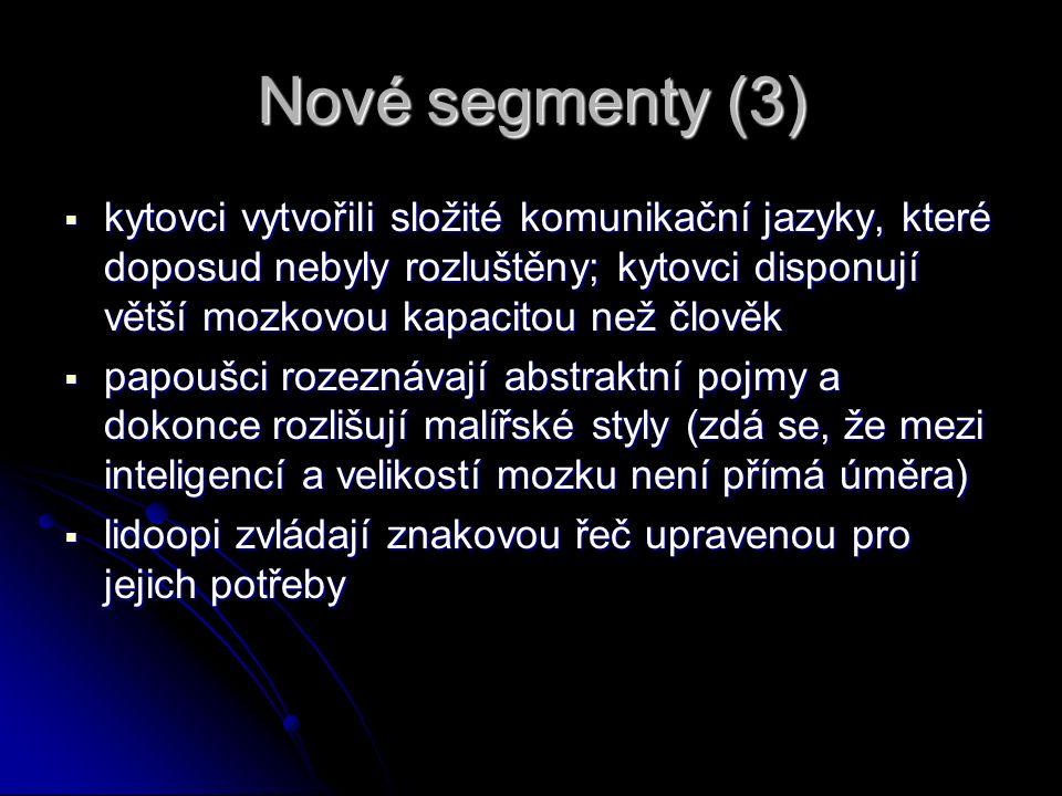 Nové segmenty (3)  kytovci vytvořili složité komunikační jazyky, které doposud nebyly rozluštěny; kytovci disponují větší mozkovou kapacitou než člověk  papoušci rozeznávají abstraktní pojmy a dokonce rozlišují malířské styly (zdá se, že mezi inteligencí a velikostí mozku není přímá úměra)  lidoopi zvládají znakovou řeč upravenou pro jejich potřeby