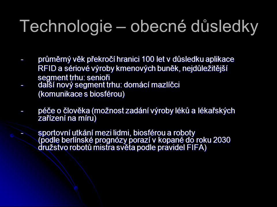 Technologie – obecné důsledky -průměrný věk překročí hranici 100 let v důsledku aplikace RFID a sériové výroby kmenových buněk, nejdůležitější RFID a sériové výroby kmenových buněk, nejdůležitější segment trhu: senioři - další nový segment trhu: domácí mazlíčci segment trhu: senioři - další nový segment trhu: domácí mazlíčci (komunikace s biosférou) -péče o člověka (možnost zadání výroby léků a lékařských zařízení na míru) -sportovní utkání mezi lidmi, biosférou a roboty (podle berlínské prognózy porazí v kopané do roku 2030 družstvo robotů mistra světa podle pravidel FIFA)