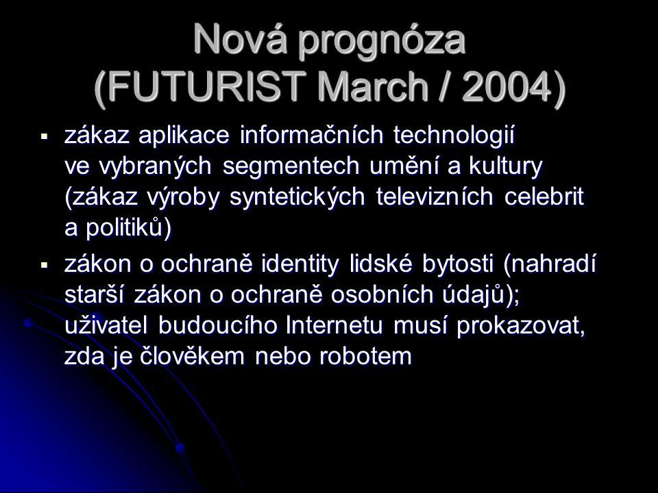 Nová prognóza (FUTURIST March / 2004)  zákaz aplikace informačních technologií ve vybraných segmentech umění a kultury (zákaz výroby syntetických televizních celebrit a politiků)  zákon o ochraně identity lidské bytosti (nahradí starší zákon o ochraně osobních údajů); uživatel budoucího Internetu musí prokazovat, zda je člověkem nebo robotem