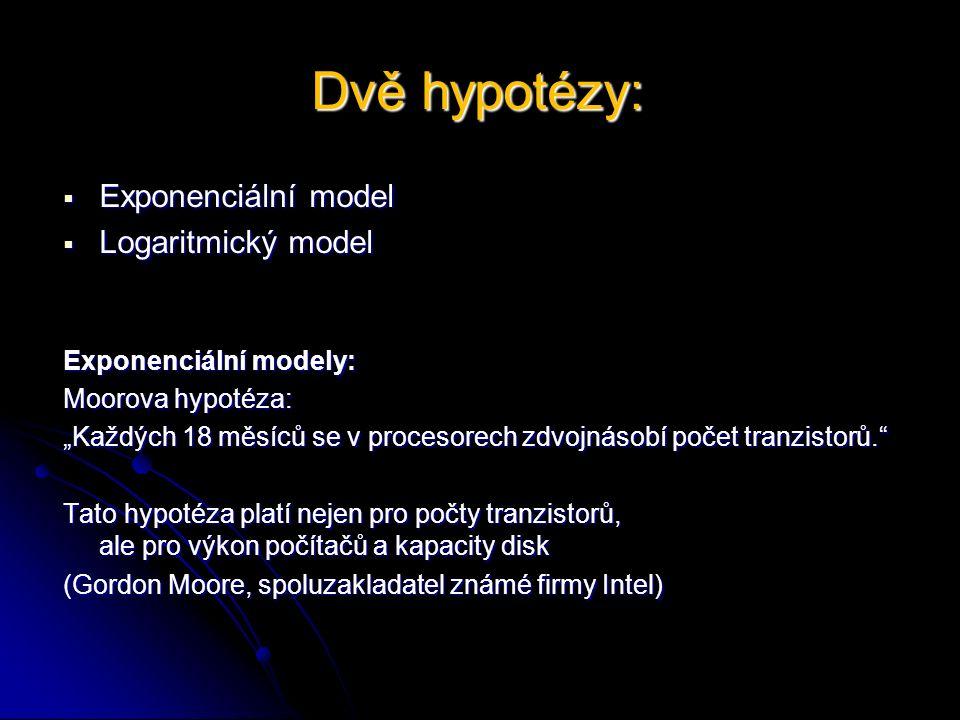 """Dvě hypotézy:  Exponenciální model  Logaritmický model Exponenciální modely: Moorova hypotéza: """"Každých 18 měsíců se v procesorech zdvojnásobí počet tranzistorů. Tato hypotéza platí nejen pro počty tranzistorů, ale pro výkon počítačů a kapacity disk (Gordon Moore, spoluzakladatel známé firmy Intel)"""
