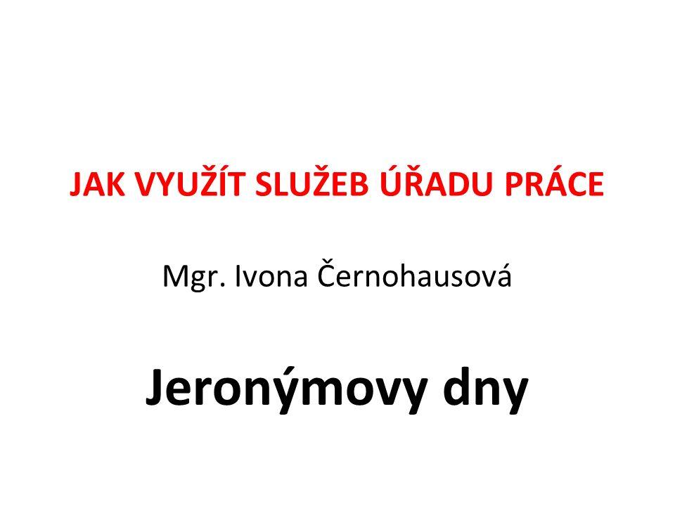 JAK VYUŽÍT SLUŽEB ÚŘADU PRÁCE Mgr. Ivona Černohausová Jeronýmovy dny