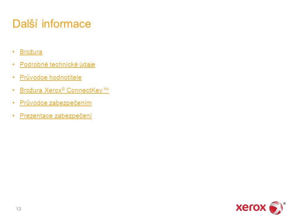Další informace Brožura Podrobné technické údaje Průvodce hodnotitele Brožura Xerox ® ConnectKey™Brožura Xerox ® ConnectKey™ Průvodce zabezpečením Prezentace zabezpečení 13