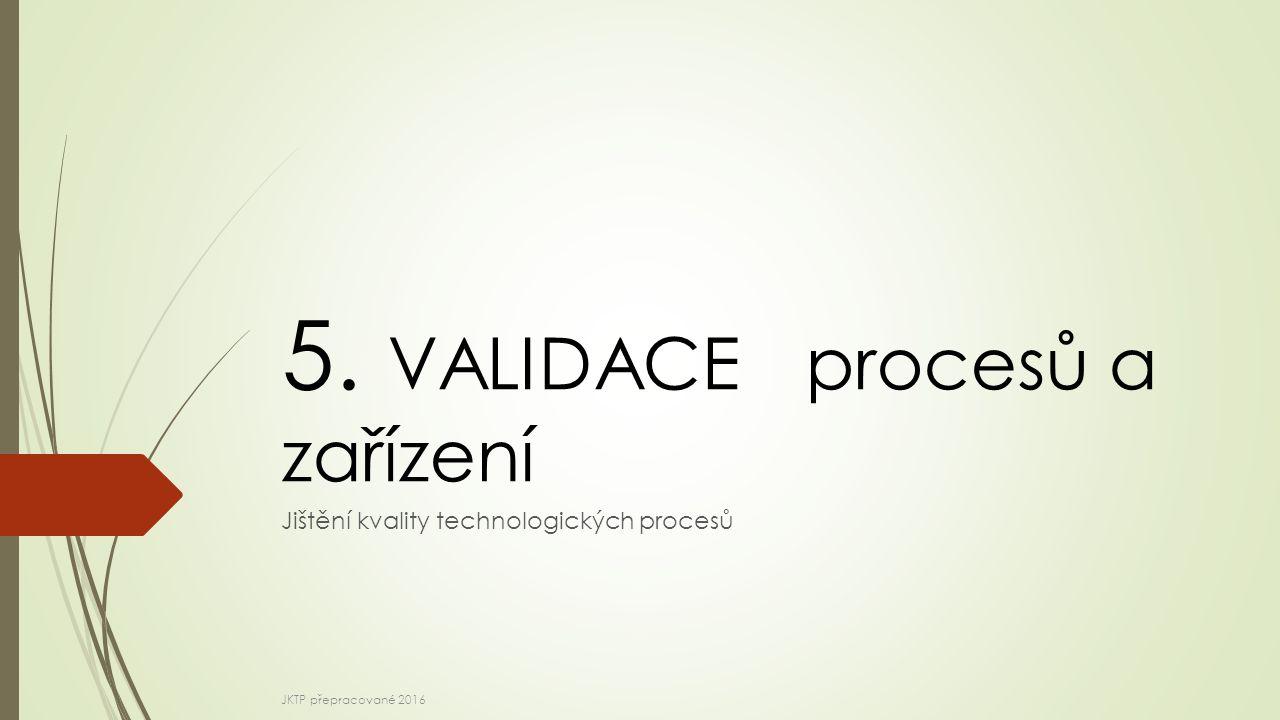 Validace  Základní pojmy a definice  Kvalifikace zařízení a systémů  Validace procesů  Dokumentace  Monitoring JKTP přepracované 2016