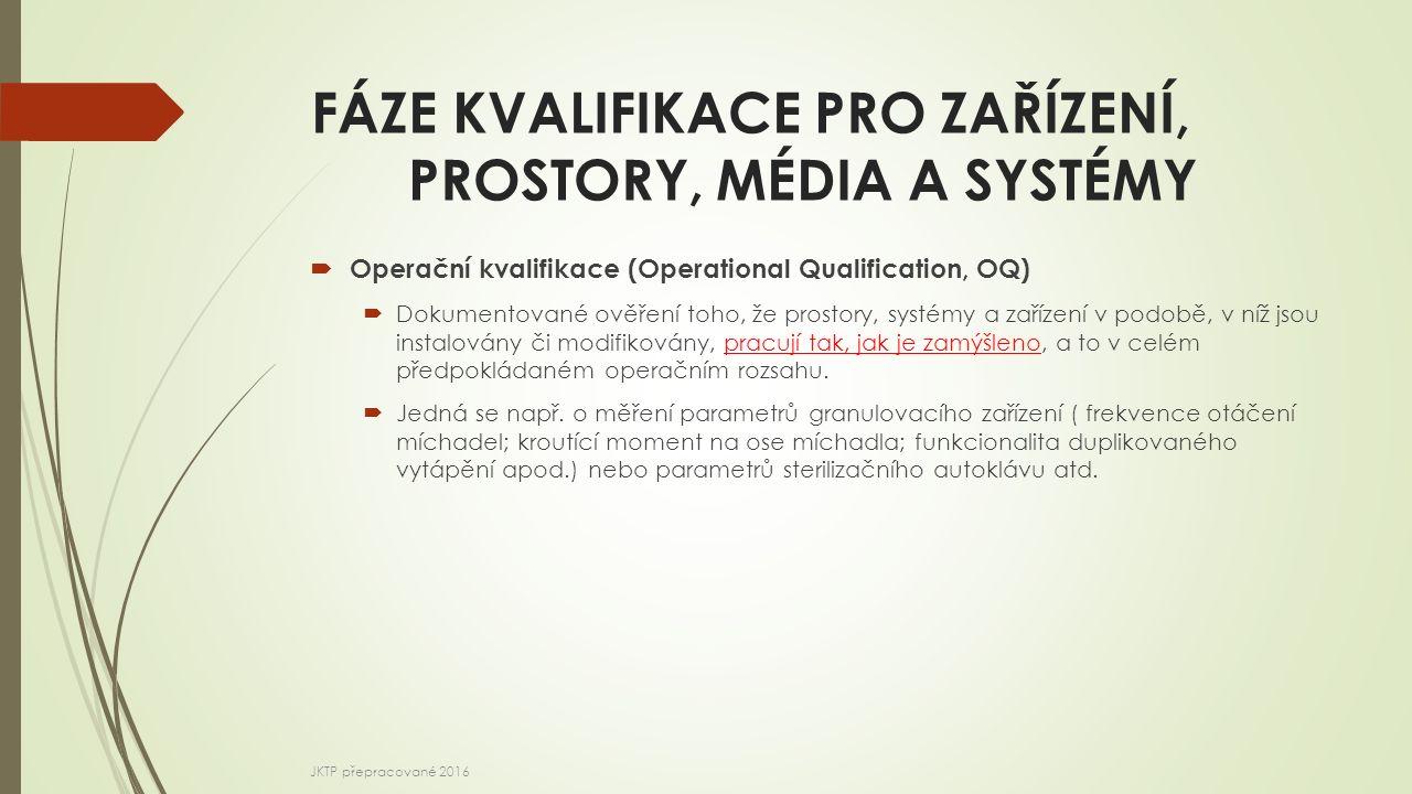 FÁZE KVALIFIKACE PRO ZAŘÍZENÍ, PROSTORY, MÉDIA A SYSTÉMY  Operační kvalifikace (Operational Qualification, OQ)  Dokumentované ověření toho, že prostory, systémy a zařízení v podobě, v níž jsou instalovány či modifikovány, pracují tak, jak je zamýšleno, a to v celém předpokládaném operačním rozsahu.