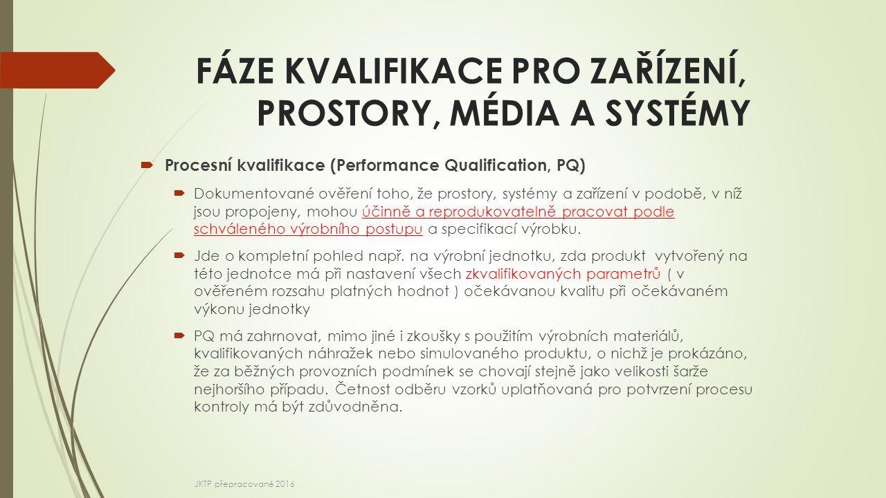 FÁZE KVALIFIKACE PRO ZAŘÍZENÍ, PROSTORY, MÉDIA A SYSTÉMY  Procesní kvalifikace (Performance Qualification, PQ)  Dokumentované ověření toho, že prost