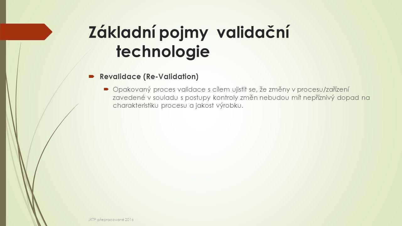 Základní pojmy validační technologie  Revalidace (Re-Validation)  Opakovaný proces validace s cílem ujistit se, že změny v procesu/zařízení zavedené