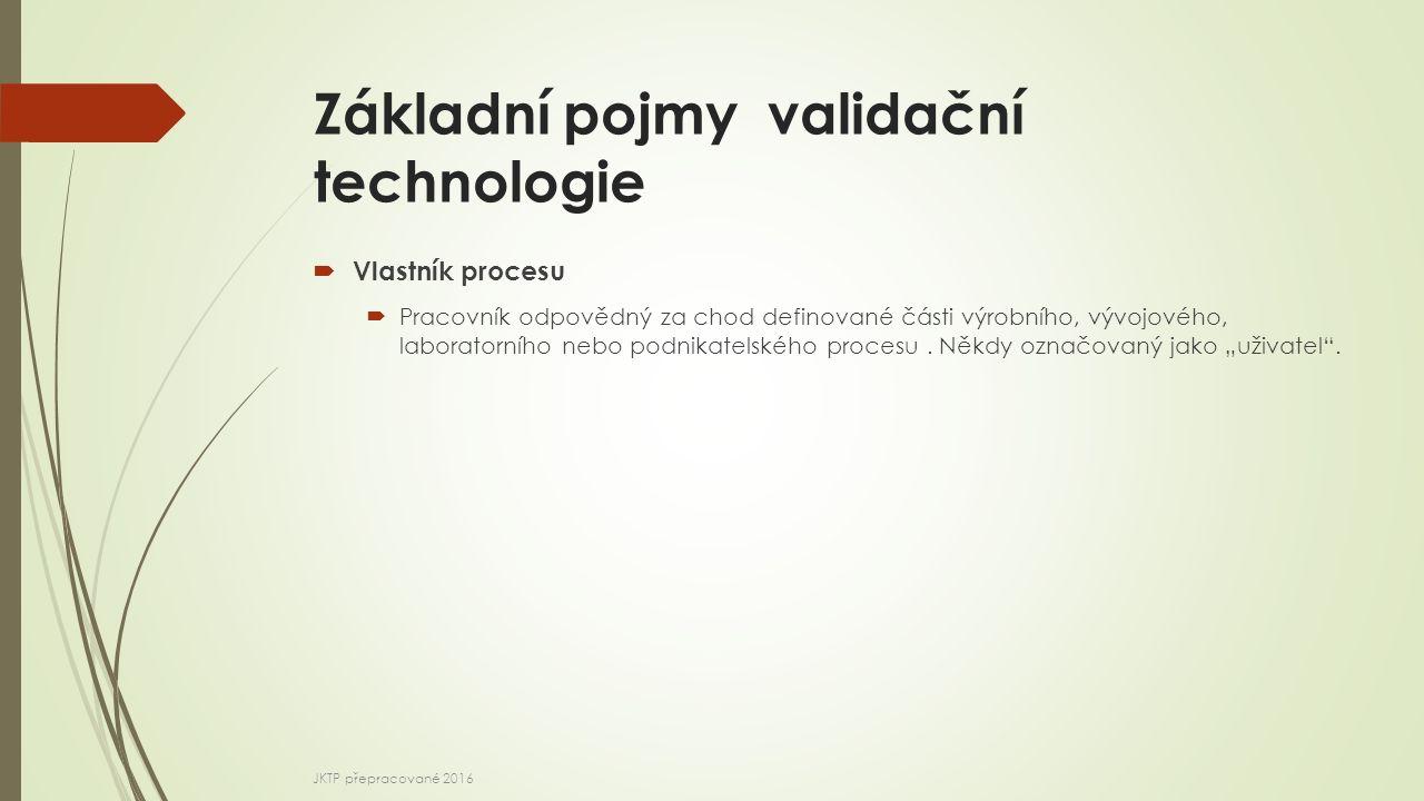 Základní pojmy validační technologie  Vlastník procesu  Pracovník odpovědný za chod definované části výrobního, vývojového, laboratorního nebo podnikatelského procesu.
