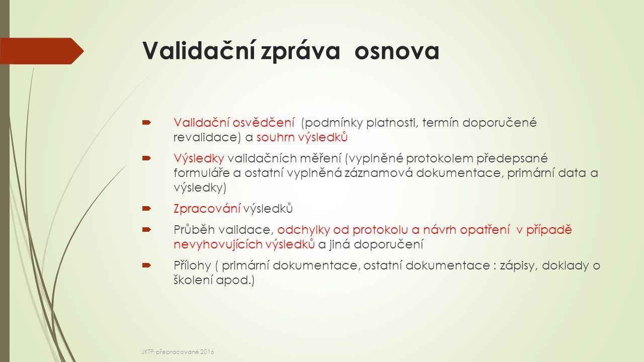 Validační zpráva osnova  Validační osvědčení (podmínky platnosti, termín doporučené revalidace) a souhrn výsledků  Výsledky validačních měření (vyplněné protokolem předepsané formuláře a ostatní vyplněná záznamová dokumentace, primární data a výsledky)  Zpracování výsledků  Průběh validace, odchylky od protokolu a návrh opatření v případě nevyhovujících výsledků a jiná doporučení  Přílohy ( primární dokumentace, ostatní dokumentace : zápisy, doklady o školení apod.) JKTP přepracované 2016