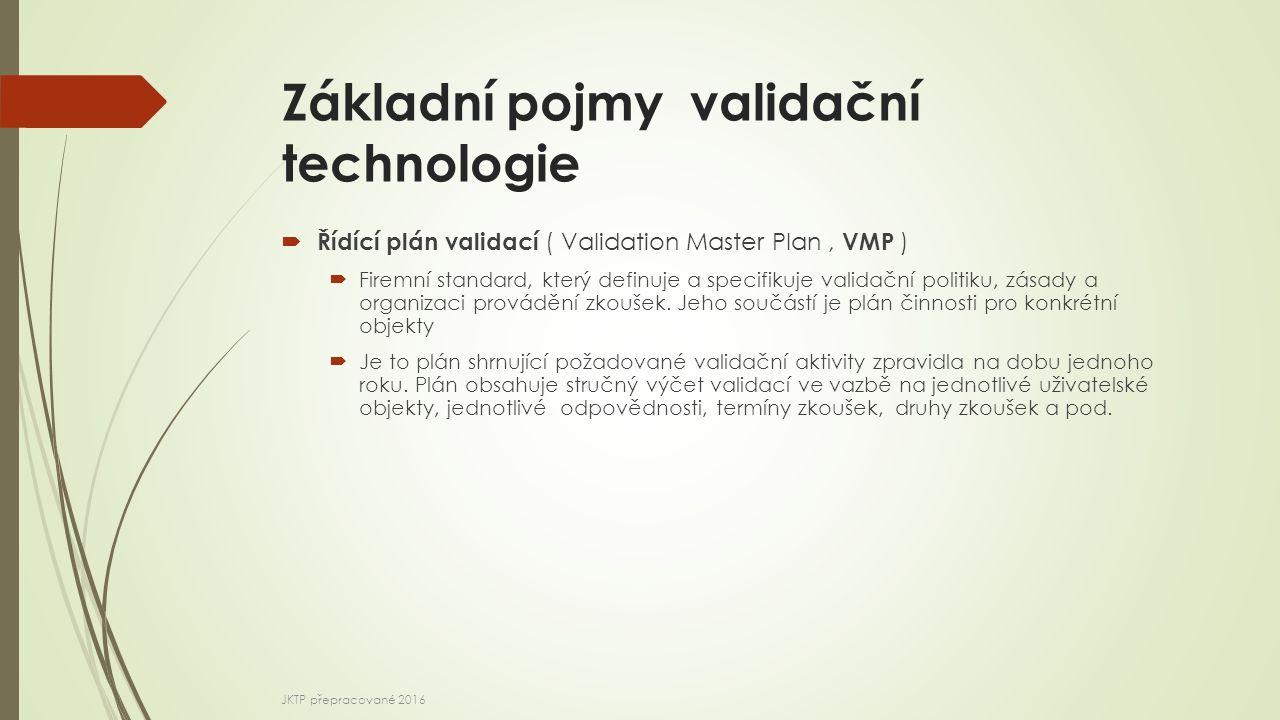 Základní pojmy validační technologie  Řídící plán validací ( Validation Master Plan, VMP )  Kvalifikační a validační koncepce  Organizační struktura, včetně rolí a odpovědností za činnosti kvalifikace a validace  Přehled prostor, zařízení, systémů a procesů daného pracoviště a stav kvalifikace a validace  Řízení změn a odchylek pro kvalifikaci a validaci  Pokyny ke stanovení akceptačních kritérií  Odkazy na stávající dokumenty  Strategie kvalifikace a validace, včetně případné rekvalifikace JKTP přepracované 2016