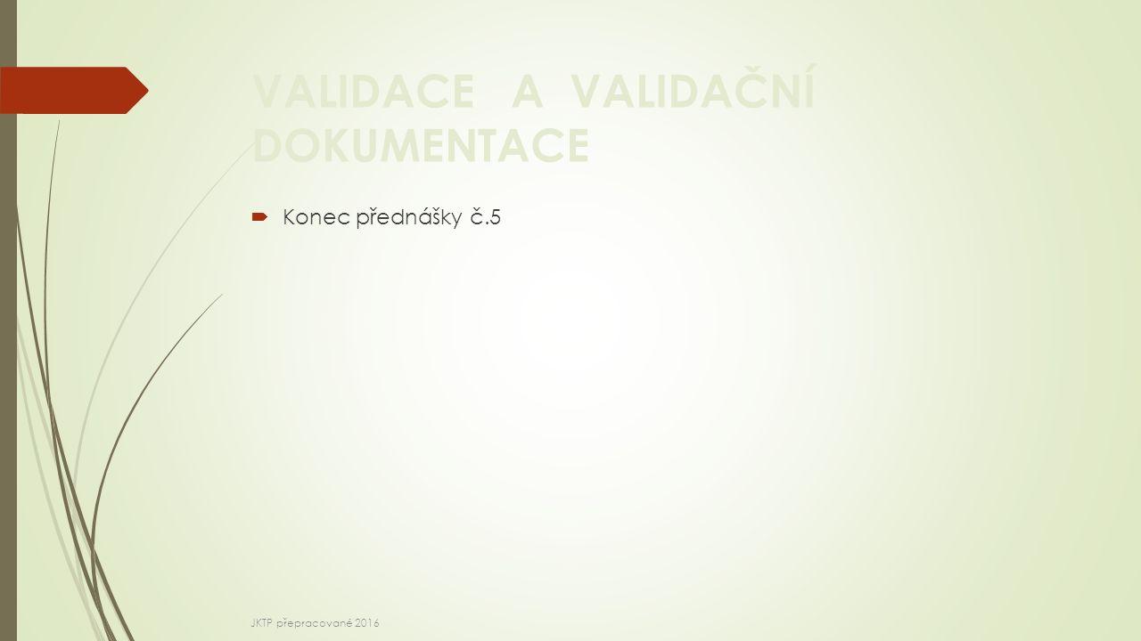 VALIDACE A VALIDAČNÍ DOKUMENTACE  Konec přednášky č.5 JKTP přepracované 2016