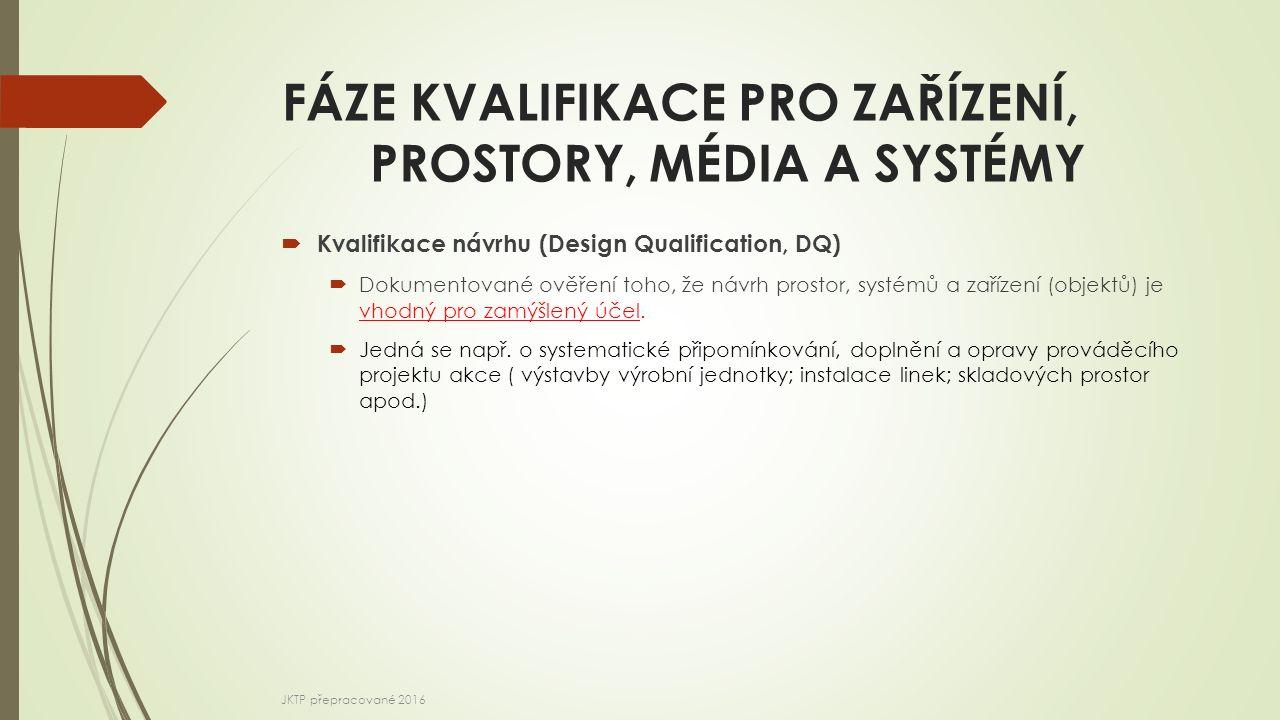 FÁZE KVALIFIKACE PRO ZAŘÍZENÍ, PROSTORY, MÉDIA A SYSTÉMY  Kvalifikace návrhu (Design Qualification, DQ)  Dokumentované ověření toho, že návrh prosto