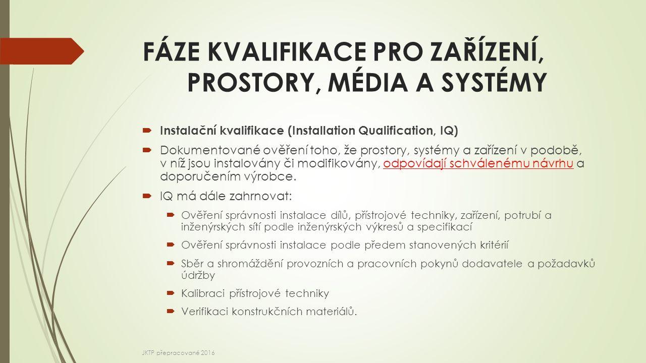 FÁZE KVALIFIKACE PRO ZAŘÍZENÍ, PROSTORY, MÉDIA A SYSTÉMY  Instalační kvalifikace (Installation Qualification, IQ)  Dokumentované ověření toho, že pr
