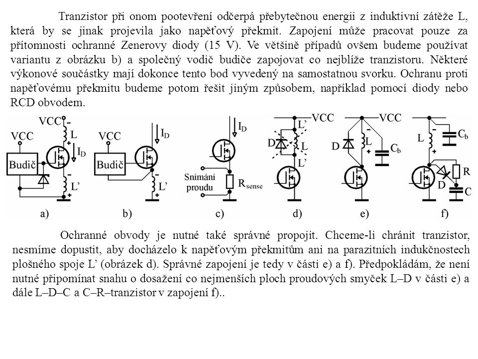 Tranzistor při onom pootevření odčerpá přebytečnou energii z induktivní zátěže L, která by se jinak projevila jako napěťový překmit. Zapojení může pra