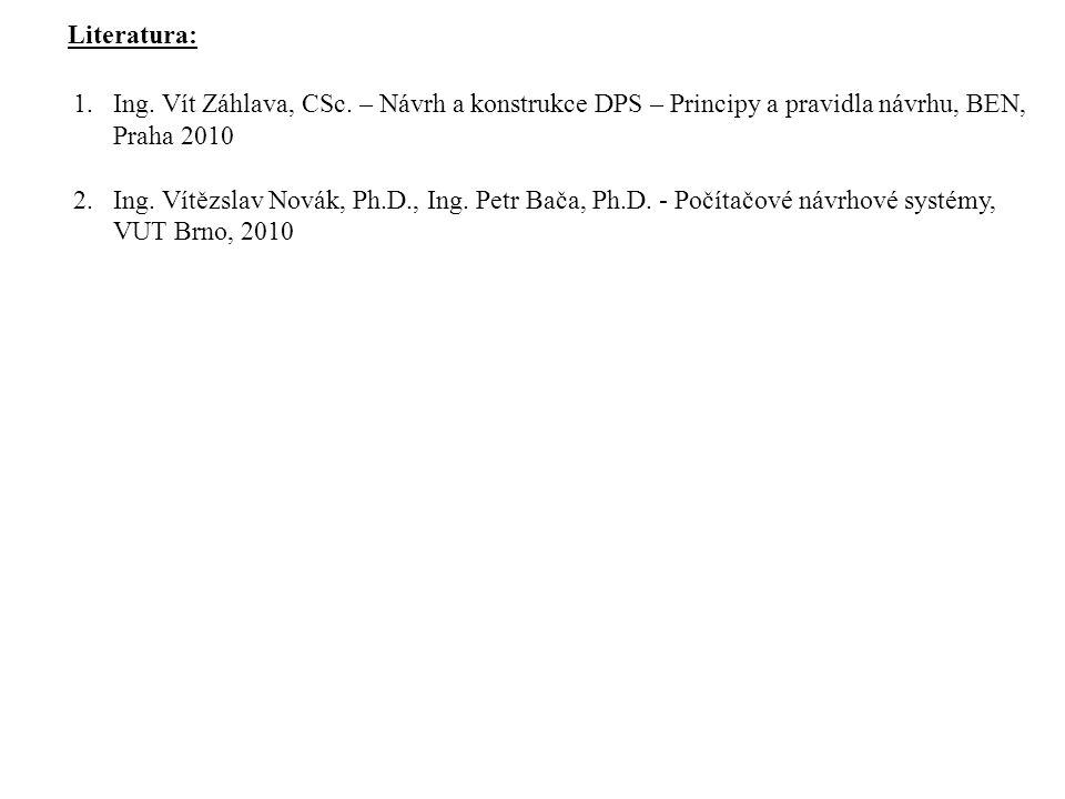 Literatura: 1.Ing. Vít Záhlava, CSc. – Návrh a konstrukce DPS – Principy a pravidla návrhu, BEN, Praha 2010 2.Ing. Vítězslav Novák, Ph.D., Ing. Petr B