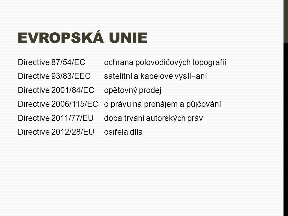 EVROPSKÁ UNIE Directive 87/54/EC ochrana polovodičových topografií Directive 93/83/EECsatelitní a kabelové vysíl=aní Directive 2001/84/ECopětovný prodej Directive 2006/115/ECo právu na pronájem a půjčování Directive 2011/77/EUdoba trvání autorských práv Directive 2012/28/EU osiřelá díla