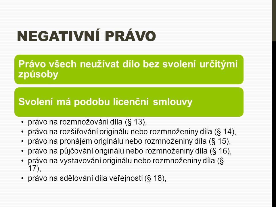 NEGATIVNÍ PRÁVO Právo všech neužívat dílo bez svolení určitými způsoby Svolení má podobu licenční smlouvy právo na rozmnožování díla (§ 13), právo na rozšiřování originálu nebo rozmnoženiny díla (§ 14), právo na pronájem originálu nebo rozmnoženiny díla (§ 15), právo na půjčování originálu nebo rozmnoženiny díla (§ 16), právo na vystavování originálu nebo rozmnoženiny díla (§ 17), právo na sdělování díla veřejnosti (§ 18),