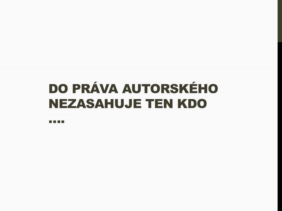 DO PRÁVA AUTORSKÉHO NEZASAHUJE TEN KDO ….