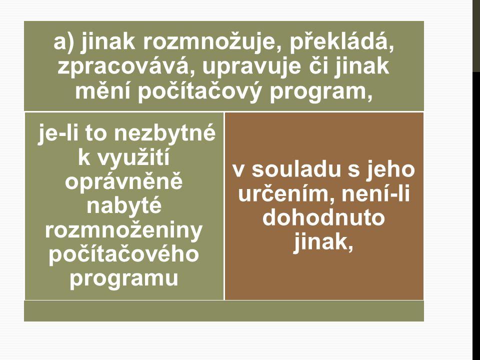 a) jinak rozmnožuje, překládá, zpracovává, upravuje či jinak mění počítačový program, je-li to nezbytné k využití oprávněně nabyté rozmnoženiny počítačového programu v souladu s jeho určením, není-li dohodnuto jinak,