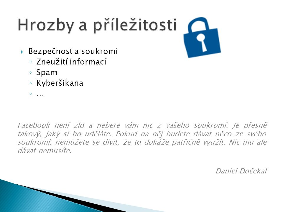  Bezpečnost a soukromí ◦ Zneužití informací ◦ Spam ◦ Kyberšikana ◦ … Facebook není zlo a nebere vám nic z vašeho soukromí.