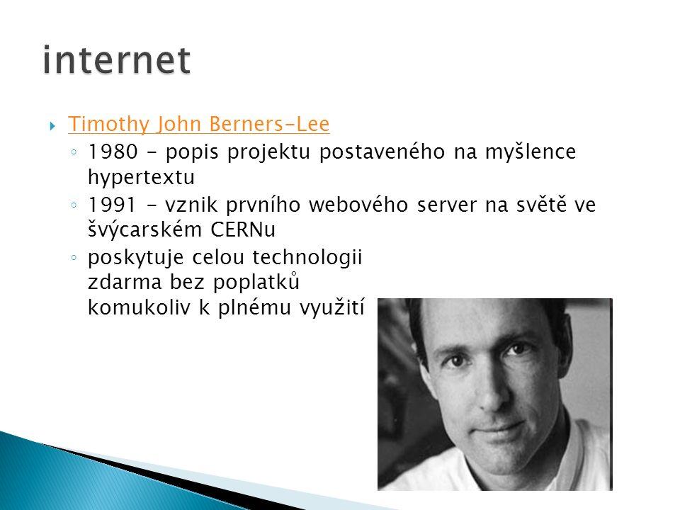  Timothy John Berners-Lee Timothy John Berners-Lee ◦ 1980 - popis projektu postaveného na myšlence hypertextu ◦ 1991 - vznik prvního webového server na světě ve švýcarském CERNu ◦ poskytuje celou technologii zdarma bez poplatků komukoliv k plnému využití