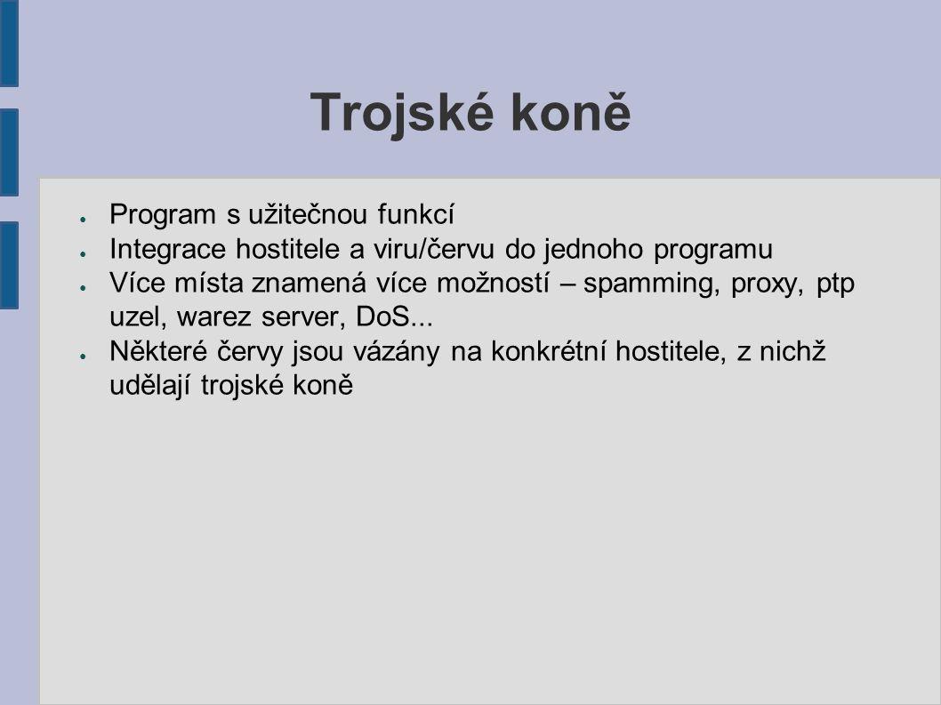 Trojské koně ● Program s užitečnou funkcí ● Integrace hostitele a viru/červu do jednoho programu ● Více místa znamená více možností – spamming, proxy, ptp uzel, warez server, DoS...