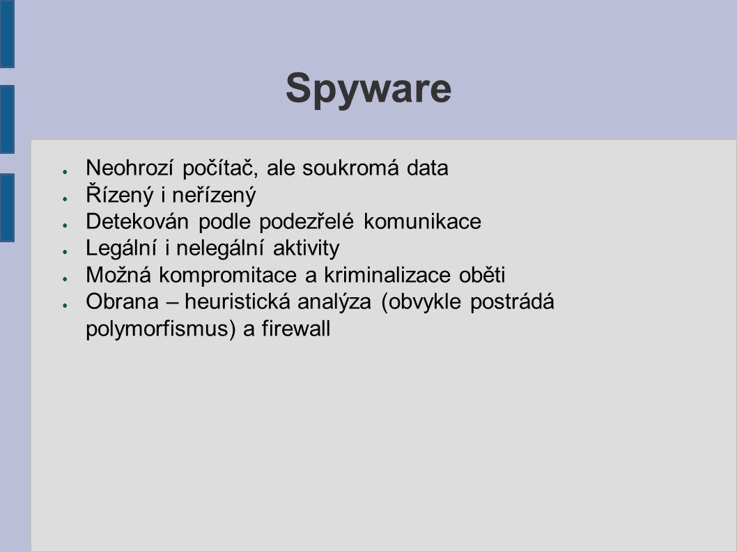 Spyware ● Neohrozí počítač, ale soukromá data ● Řízený i neřízený ● Detekován podle podezřelé komunikace ● Legální i nelegální aktivity ● Možná kompromitace a kriminalizace oběti ● Obrana – heuristická analýza (obvykle postrádá polymorfismus) a firewall