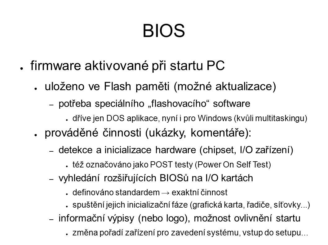 """BIOS ● firmware aktivované při startu PC ● uloženo ve Flash paměti (možné aktualizace) – potřeba speciálního """"flashovacího software ● dříve jen DOS aplikace, nyní i pro Windows (kvůli multitaskingu) ● prováděné činnosti (ukázky, komentáře): – detekce a inicializace hardware (chipset, I/O zařízení) ● též označováno jako POST testy (Power On Self Test) – vyhledání rozšiřujících BIOSů na I/O kartách ● definováno standardem → exaktní činnost ● spuštění jejich inicializační fáze (grafická karta, řadiče, síťovky...) – informační výpisy (nebo logo), možnost ovlivnění startu ● změna pořadí zařízení pro zavedení systému, vstup do setupu..."""