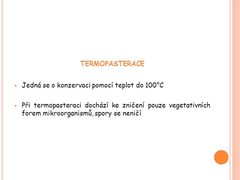 TERMOPASTERACE  Jedná se o konzervaci pomocí teplot do 100°C  Při termopasteraci dochází ke zničení pouze vegetativních forem mikroorganismů, spory se neničí