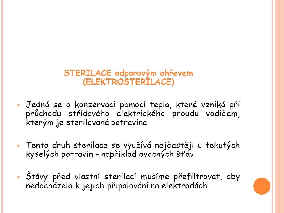 STERILACE odporovým ohřevem (ELEKTROSTERILACE)  Jedná se o konzervaci pomocí tepla, které vzniká při průchodu střídavého elektrického proudu vodičem, kterým je sterilovaná potravina  Tento druh sterilace se využívá nejčastěji u tekutých kyselých potravin – například ovocných šťáv  Štávy před vlastní sterilací musíme přefiltrovat, aby nedocházelo k jejich připalování na elektrodách