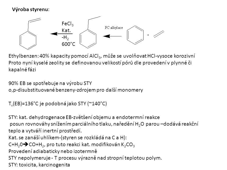 Výroba styrenu: Ethylbenzen: 40% kapacity pomocí AlCl 3, může se uvolňovat HCl-vysoce korozivní Proto nyní kyselé zeolity se definovanou velikostí pórů dle provedení v plynné či kapalné fázi 90% EB se spotřebuje na výrobu STY o,p-disubstituované benzeny-zdrojem pro další monomery T v (EB)=136°C je podobná jako STY (~140°C) STY: kat.