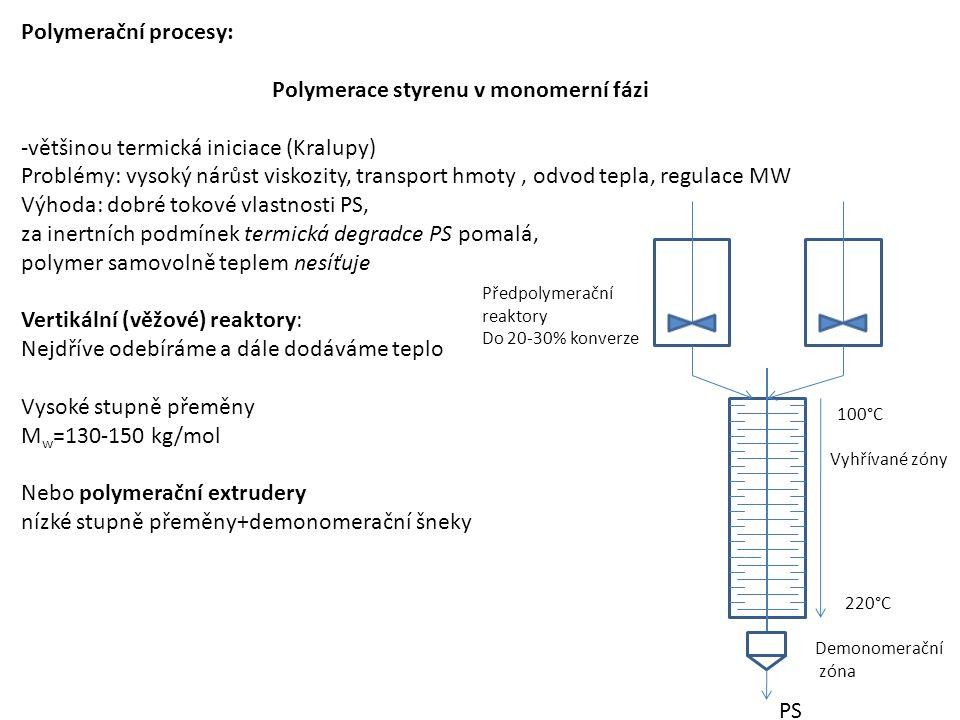 Polymerační procesy: Polymerace styrenu v monomerní fázi -většinou termická iniciace (Kralupy) Problémy: vysoký nárůst viskozity, transport hmoty, odvod tepla, regulace MW Výhoda: dobré tokové vlastnosti PS, za inertních podmínek termická degradce PS pomalá, polymer samovolně teplem nesíťuje Vertikální (věžové) reaktory: Nejdříve odebíráme a dále dodáváme teplo Vysoké stupně přeměny M w =130-150 kg/mol Nebo polymerační extrudery nízké stupně přeměny+demonomerační šneky Předpolymerační reaktory Do 20-30% konverze Vyhřívané zóny 100°C 220°C PS Demonomerační zóna