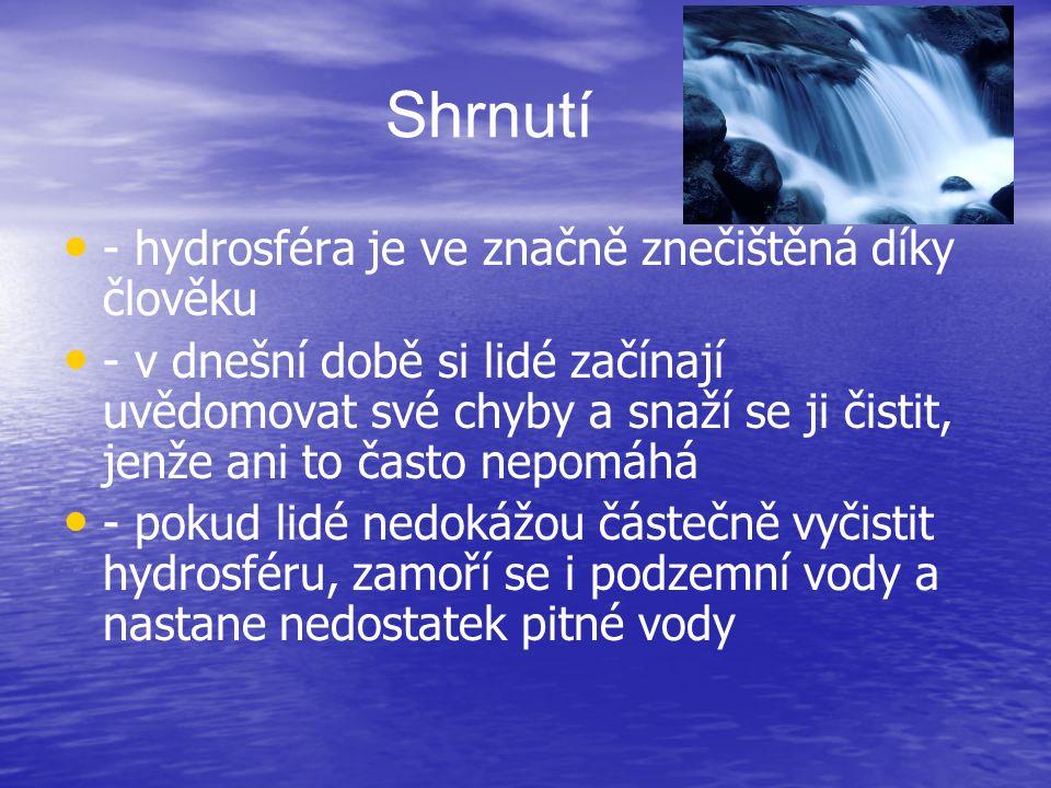 Shrnutí - hydrosféra je ve značně znečištěná díky člověku - v dnešní době si lidé začínají uvědomovat své chyby a snaží se ji čistit, jenže ani to často nepomáhá - pokud lidé nedokážou částečně vyčistit hydrosféru, zamoří se i podzemní vody a nastane nedostatek pitné vody