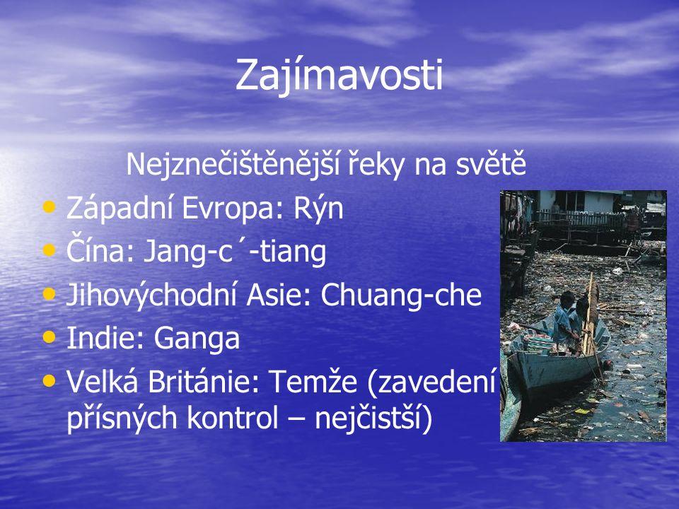Zajímavosti Nejznečištěnější řeky na světě Západní Evropa: Rýn Čína: Jang-c´-tiang Jihovýchodní Asie: Chuang-che Indie: Ganga Velká Británie: Temže (zavedení přísných kontrol – nejčistší)