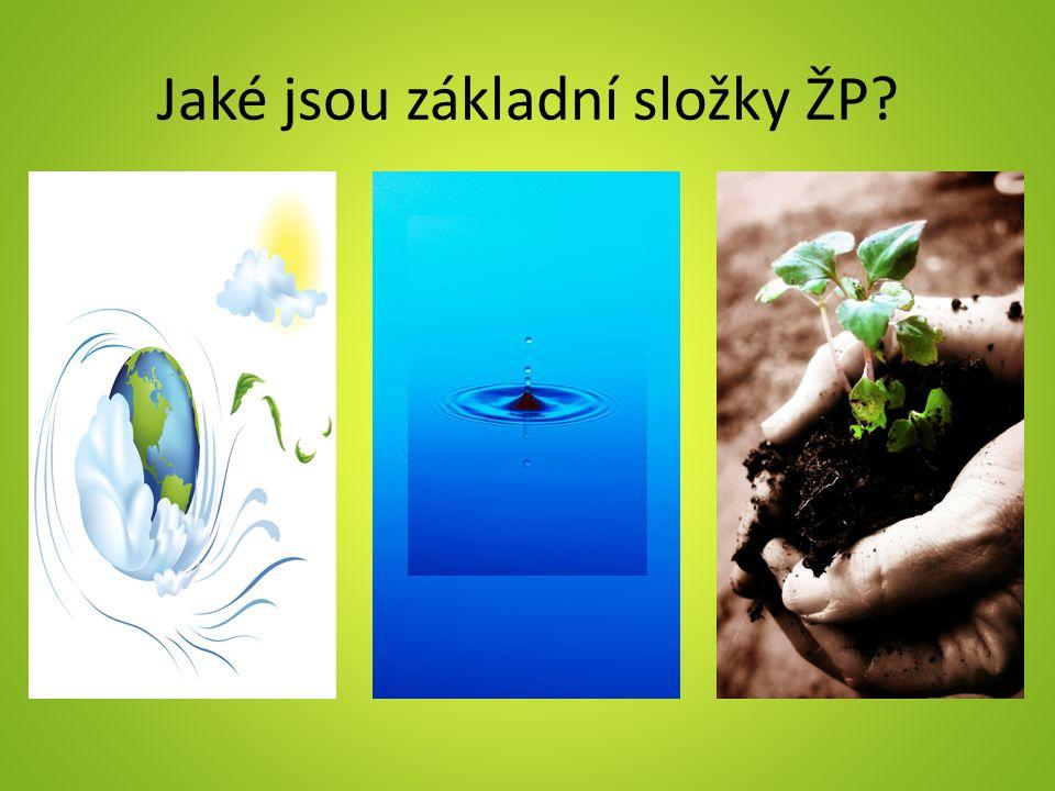 Základní složky ŽP Vzduch – obsahuje kyslík, který potřebujeme k dýchání kyslík produkují zelené rostliny Voda – povrchová: řeky, rybníky, nádrže – podzemní: prameny, podzemní jezera (nejlepší zásobárna pitné vody) Půda – nezbytná pro získávání potravin, zdroj surovin pro výrobu energie