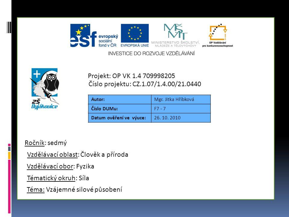 Autor:Mgr. Jitka Hříbková Číslo DUMu:F7 - 7 Datum ověření ve výuce:26. 10. 2010 Téma: Vzájemné silové působení Tématický okruh: Síla Vzdělávací obor: