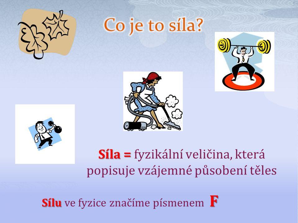 Síla = Síla = fyzikální veličina, která popisuje vzájemné působení těles Sílu F Sílu ve fyzice značíme písmenem F