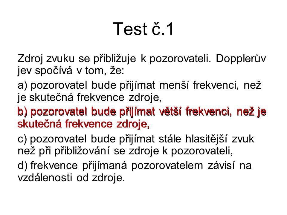 Test č.1 Zdroj zvuku se přibližuje k pozorovateli. Dopplerův jev spočívá v tom, že: a) pozorovatel bude přijímat menší frekvenci, než je skutečná frek