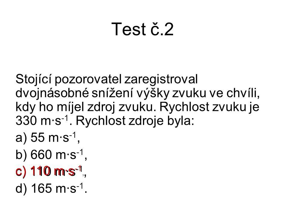 Test č.2 Stojící pozorovatel zaregistroval dvojnásobné snížení výšky zvuku ve chvíli, kdy ho míjel zdroj zvuku. Rychlost zvuku je 330 m·s -1. Rychlost