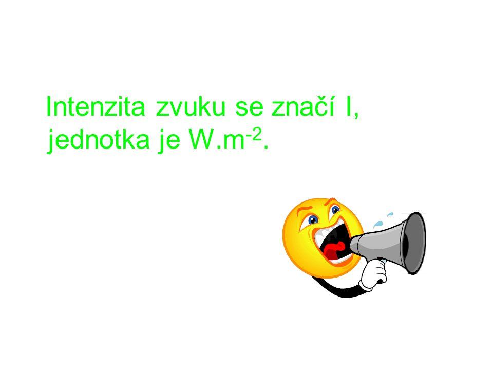 Intenzita zvuku se značí I, jednotka je W.m -2.