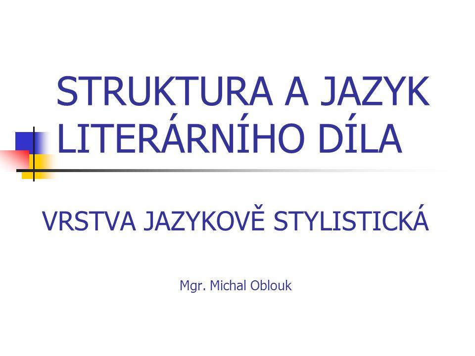 STRUKTURA A JAZYK LITERÁRNÍHO DÍLA VRSTVA JAZYKOVĚ STYLISTICKÁ Mgr. Michal Oblouk