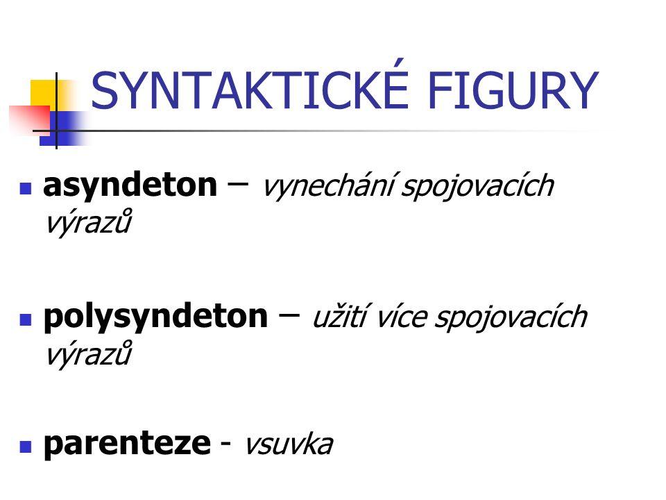 SYNTAKTICKÉ FIGURY asyndeton – vynechání spojovacích výrazů polysyndeton – užití více spojovacích výrazů parenteze - vsuvka